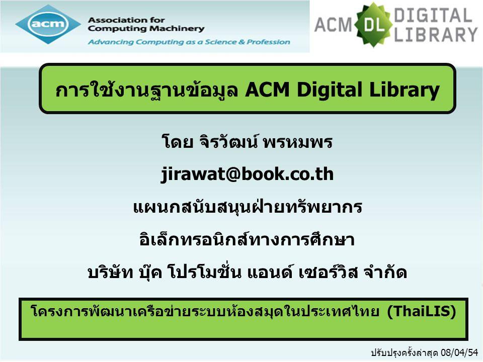 ●ACM คืออะไร ●หน้าจอหลัก (ACM Homepage) ●การเข้าดู ACM ตามประเภทของสิ่งพิมพ์ (Browse Publications) ●วิธีการสืบค้น ●Quick Search ●Advanced Search ●หน้าแสดงรายการผลลัพธ์ (Search Results) ●หน้าแสดงเอกสาร (Article) ●การพิมพ์/บันทึกเอกสารฉบับเต็ม (Print & Save) สารบัญ