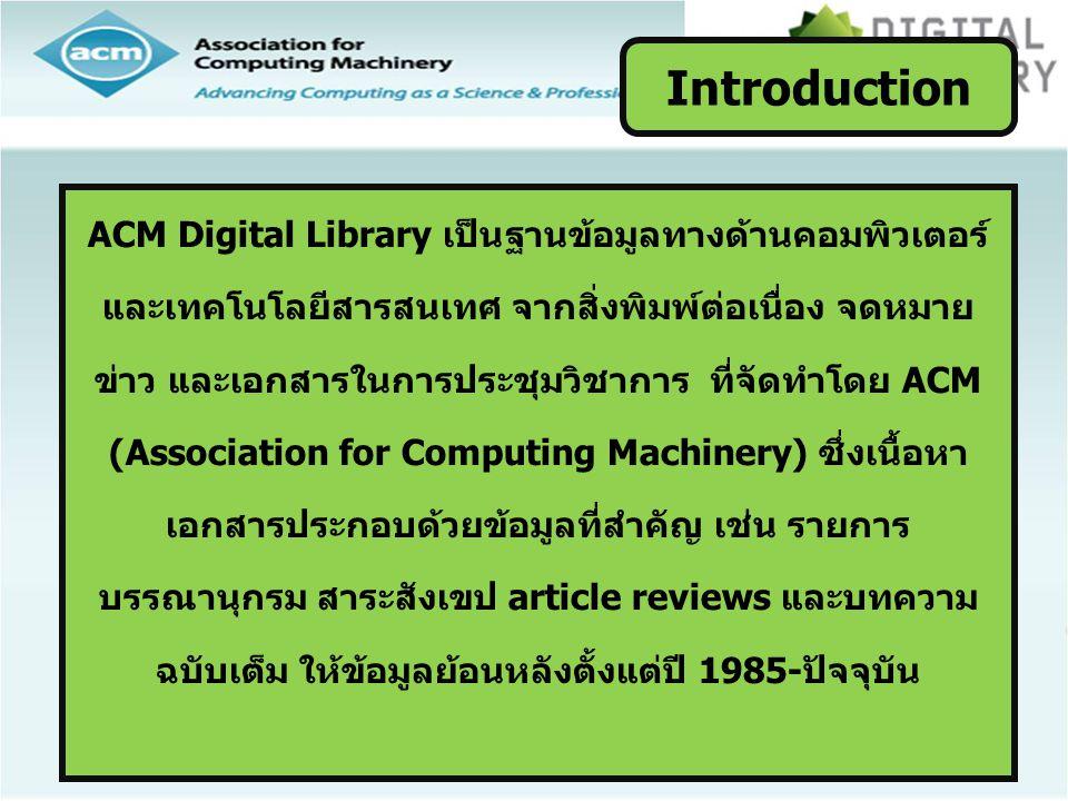 ACM Digital Library เป็นฐานข้อมูลทางด้านคอมพิวเตอร์ และเทคโนโลยีสารสนเทศ จากสิ่งพิมพ์ต่อเนื่อง จดหมาย ข่าว และเอกสารในการประชุมวิชาการ ที่จัดทำโดย ACM