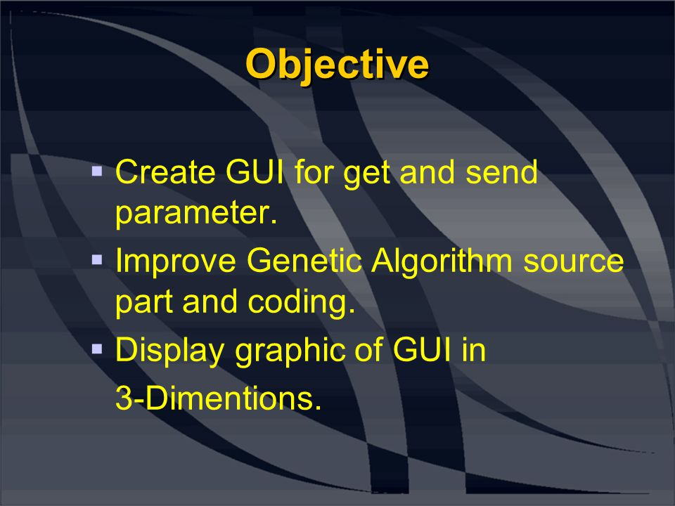 Objective  Create GUI for get and send parameter.  Improve Genetic Algorithm source part and coding.  Display graphic of GUI in 3-Dimentions.