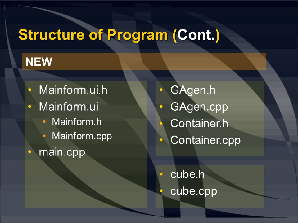 •Mainform.ui.h •Mainform.ui •Mainform.h •Mainform.cpp •main.cpp •cube.h •cube.cpp •GAgen.h •GAgen.cpp •Container.h •Container.cpp NEW Structure of Pro