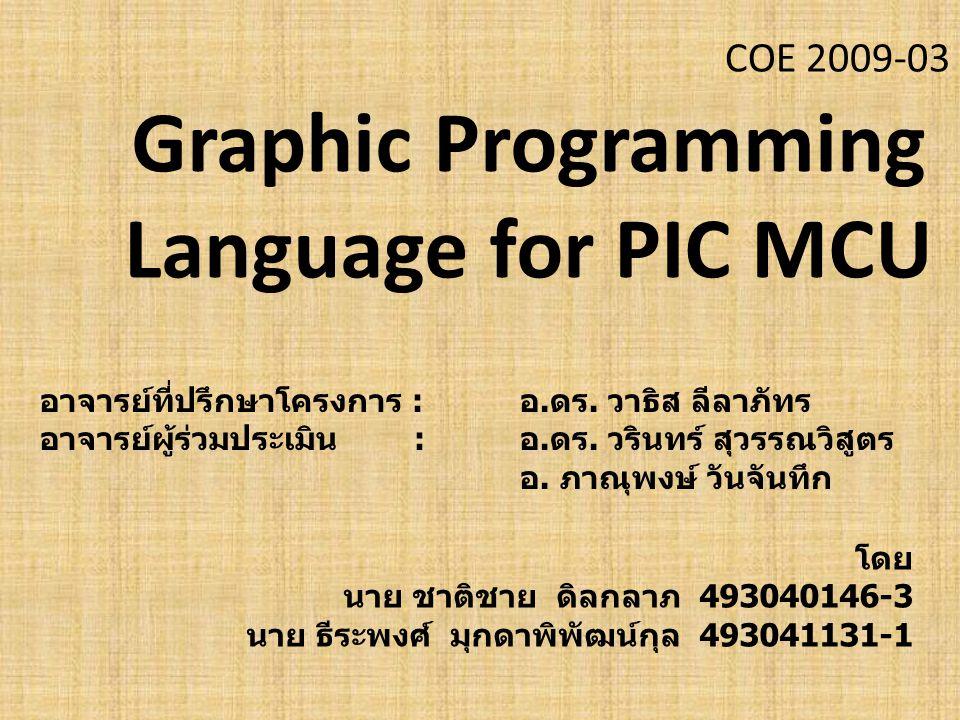 COE 2009-03 Graphic Programming Language for PIC MCU โดย นาย ชาติชาย ดิลกลาภ 493040146-3 นาย ธีระพงศ์ มุกดาพิพัฒน์กุล 493041131-1 อาจารย์ที่ปรึกษาโครงการ : อ.ดร.