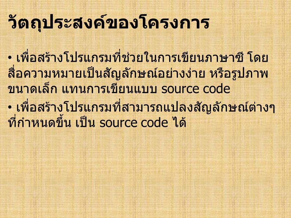 วัตถุประสงค์ของโครงการ • เพื่อสร้างโปรแกรมที่ช่วยในการเขียนภาษาซี โดย สื่อความหมายเป็นสัญลักษณ์อย่างง่าย หรือรูปภาพ ขนาดเล็ก แทนการเขียนแบบ source code • เพื่อสร้างโปรแกรมที่สามารถแปลงสัญลักษณ์ต่างๆ ที่กำหนดขึ้น เป็น source code ได้