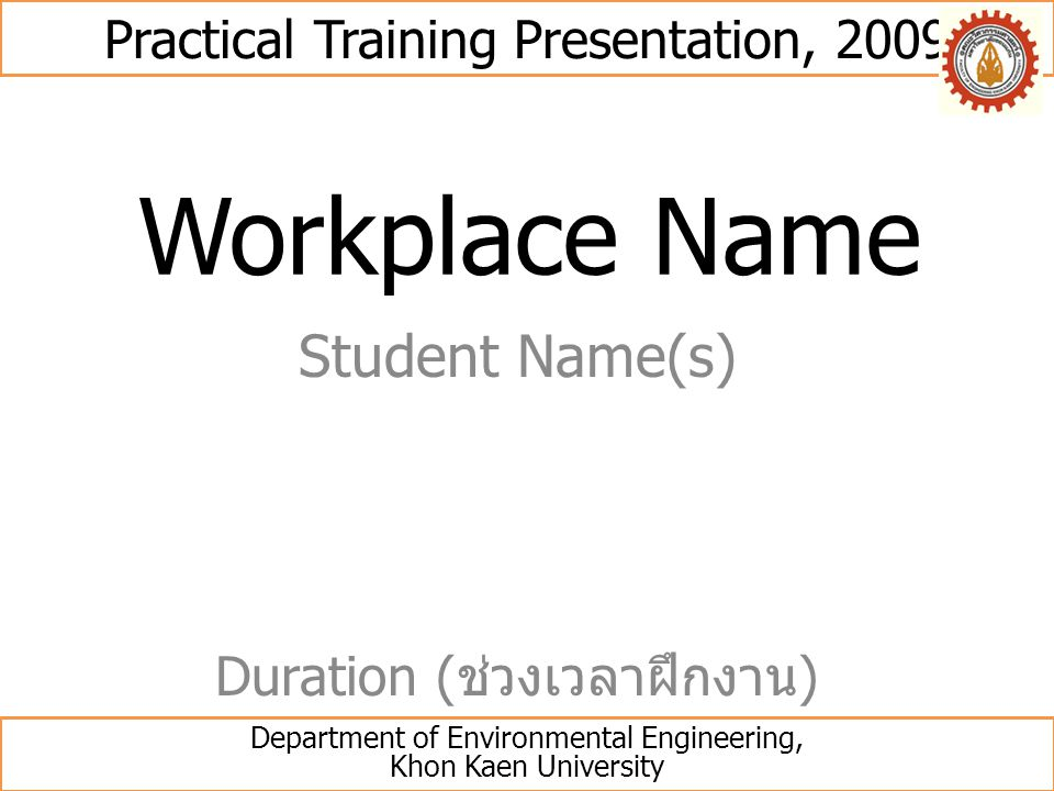 Workplace Name Student Name(s) Practical Training Presentation, 2009 Department of Environmental Engineering, Khon Kaen University Duration ( ช่วงเวลา
