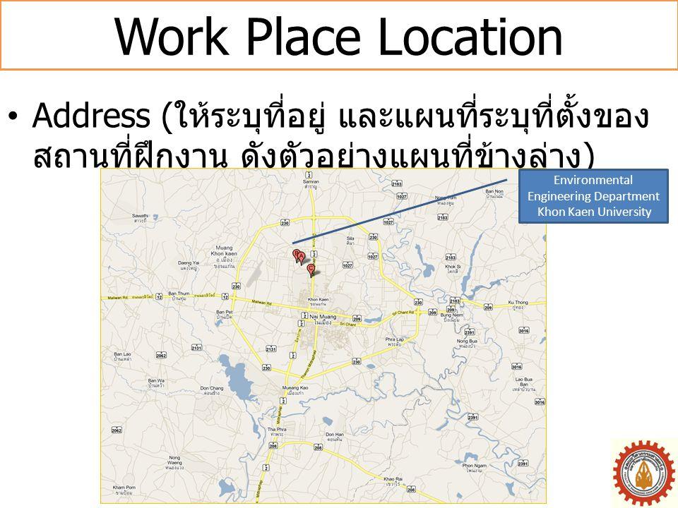 Work Place Location •Address ( ให้ระบุที่อยู่ และแผนที่ระบุที่ตั้งของ สถานที่ฝึกงาน ดังตัวอย่างแผนที่ข้างล่าง ) Environmental Engineering Department K