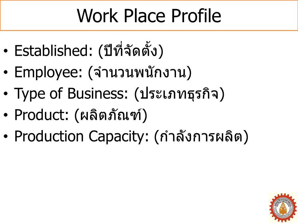 Work Place Profile •Established: ( ปีที่จัดตั้ง ) •Employee: ( จำนวนพนักงาน ) •Type of Business: ( ประเภทธุรกิจ ) •Product: ( ผลิตภัณฑ์ ) •Production