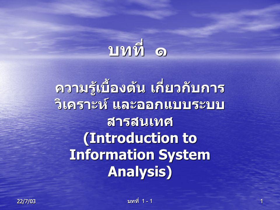 บทที่ 1 - 1 122/7/03 บทที่ ๑ ความรู้เบื้องต้น เกี่ยวกับการ วิเคราะห์ และออกแบบระบบ สารสนเทศ (Introduction to Information System Analysis)