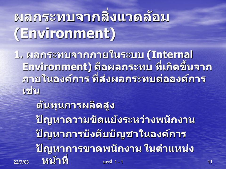 22/7/03 บทที่ 1 - 1 11 ผลกระทบจากสิ่งแวดล้อม (Environment) 1. ผลกระทบจากภายในระบบ (Internal Environment) คือผลกระทบ ที่เกิดขึ้นจาก ภายในองค์การ ที่ส่ง