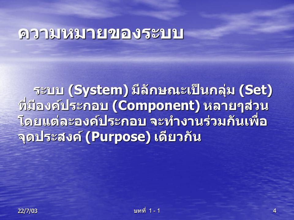 22/7/03 บทที่ 1 - 1 4 ความหมายของระบบ ระบบ (System) มีลักษณะเป็นกลุ่ม (Set) ที่มีองค์ประกอบ (Component) หลายๆส่วน โดยแต่ละองค์ประกอบ จะทำงานร่วมกันเพื