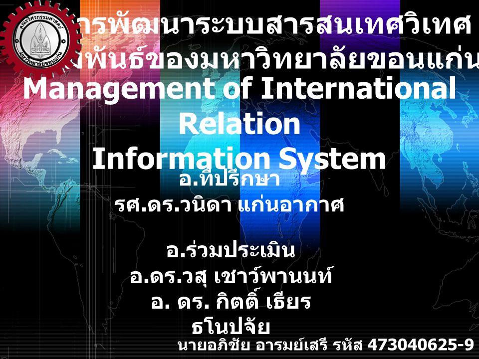 Management of International Relation Information System หัวข้อที่จะนำเสนอ ลักษณะของโครงการ 1 วัตถุประสงค์ของโครงการ 2 ขั้นตอนการดำเนินงาน 3 การพัฒนาและการใช้งานโปรแกรม 4 บทสรุปของโครงการ 5 ปัญหาที่พบและแนวทางการแก้ไข 6