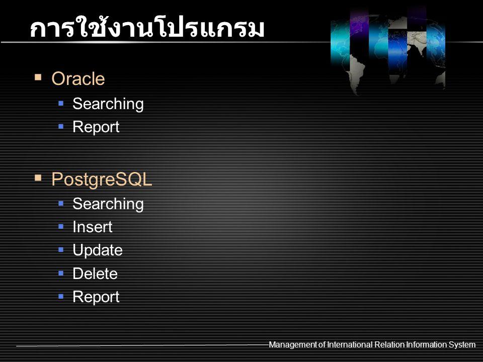 Management of International Relation Information System การใช้งานโปรแกรม  Oracle  Searching  Report  PostgreSQL  Searching  Insert  Update  De