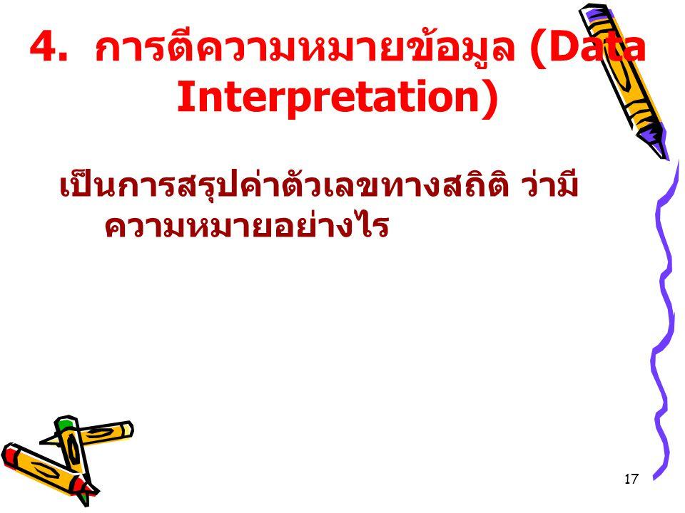 17 4. การตีความหมายข้อมูล (Data Interpretation) เป็นการสรุปค่าตัวเลขทางสถิติ ว่ามี ความหมายอย่างไร
