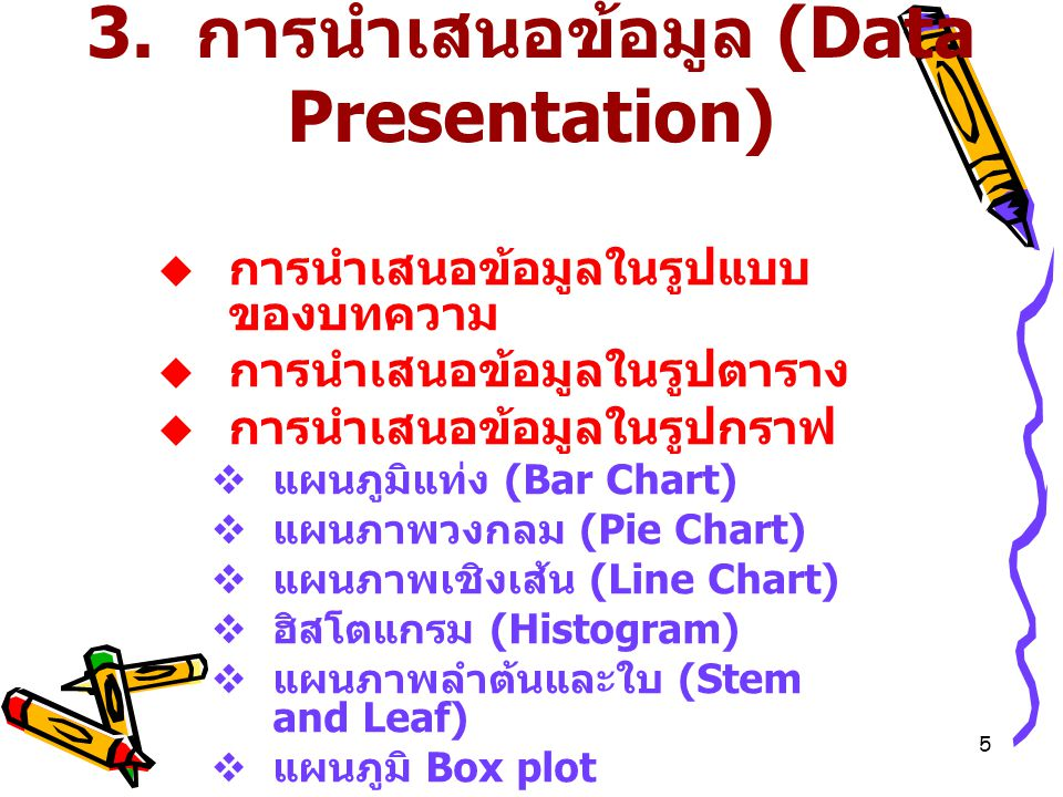 5 3. การนำเสนอข้อมูล (Data Presentation)  การนำเสนอข้อมูลในรูปแบบ ของบทความ  การนำเสนอข้อมูลในรูปตาราง  การนำเสนอข้อมูลในรูปกราฟ  แผนภูมิแท่ง (Bar