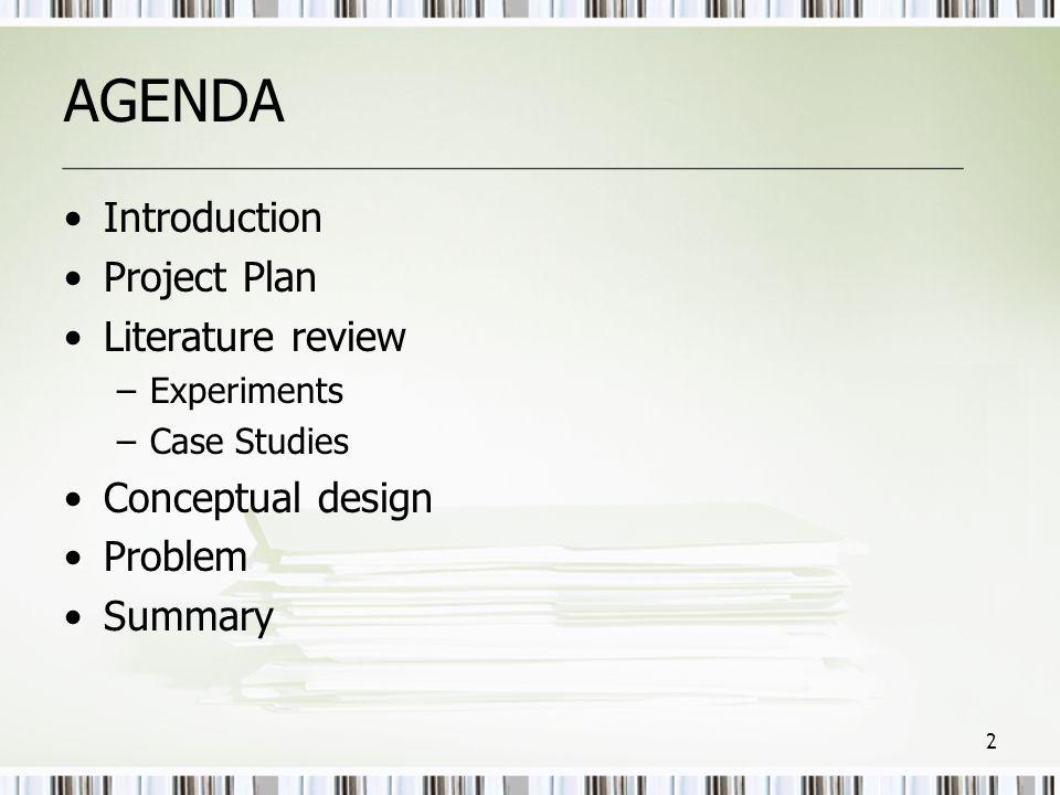 AGENDA •Introduction •Project Plan •Literature review –Experiments –Case Studies •Conceptual design •Problem •Summary 2