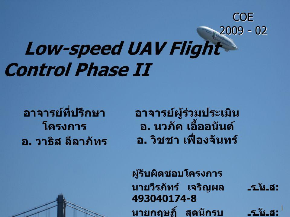 Low-speed UAV Flight Control Phase II ผู้รับผิดชอบโครงการ นายวีรภัทร์ เจริญผล รหัส : 493040174-8 นายกฤษฏิ์ สุดนักรบ รหัส : 493040417-8 1 อาจารย์ที่ปรึ