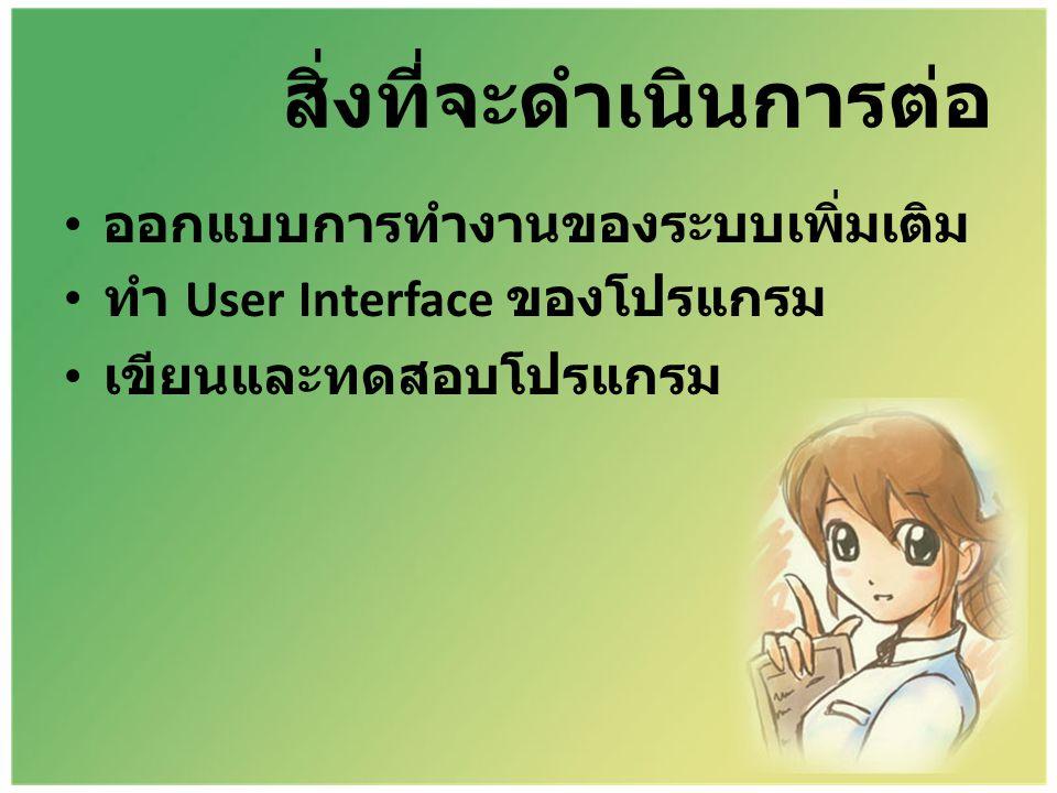 สิ่งที่จะดำเนินการต่อ • ออกแบบการทำงานของระบบเพิ่มเติม • ทำ User Interface ของโปรแกรม • เขียนและทดสอบโปรแกรม