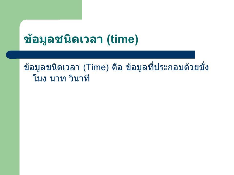 ข้อมูลชนิดเวลา (time) ข้อมูลชนิดเวลา (Time) คือ ข้อมูลที่ประกอบด้วยชั่ง โมง นาท วินาที