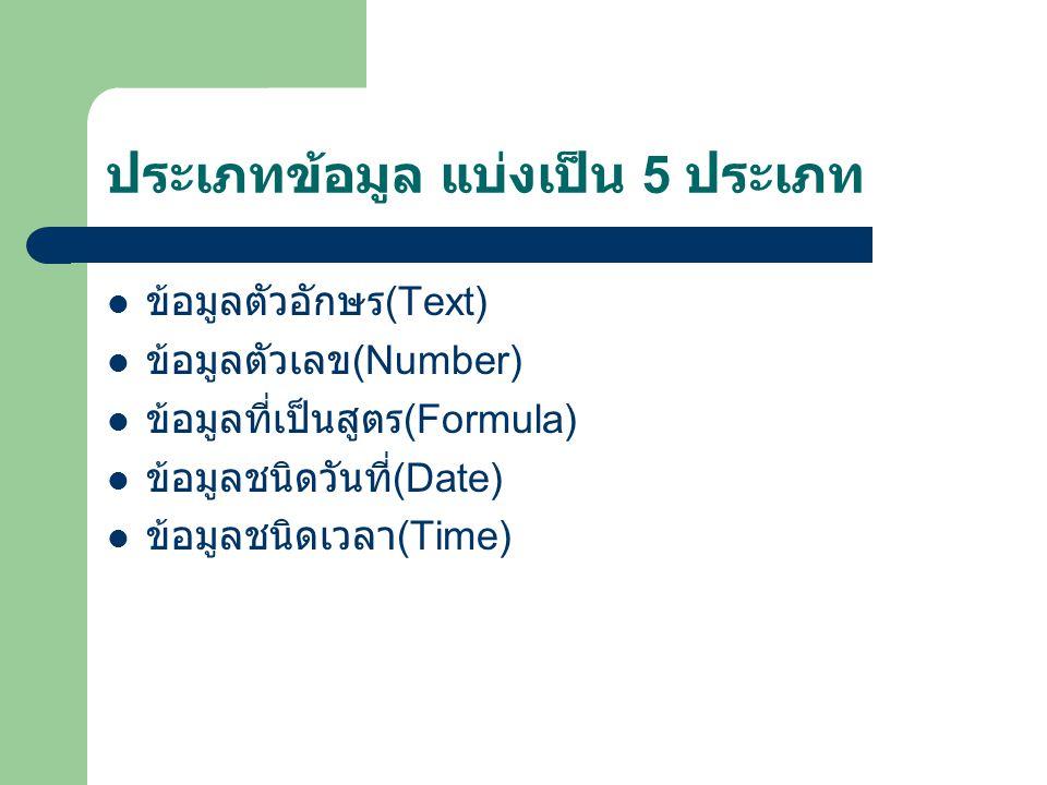 ประเภทข้อมูล แบ่งเป็น 5 ประเภท  ข้อมูลตัวอักษร (Text)  ข้อมูลตัวเลข (Number)  ข้อมูลที่เป็นสูตร (Formula)  ข้อมูลชนิดวันที่ (Date)  ข้อมูลชนิดเวล