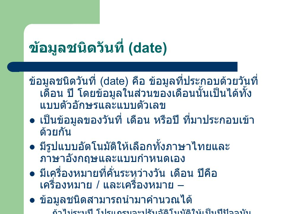 ข้อมูลชนิดวันที่ (date) ข้อมูลชนิดวันที่ (date) คือ ข้อมูลที่ประกอบด้วยวันที่ เดือน ปี โดยข้อมูลในส่วนของเดือนนั้นเป็นได้ทั้ง แบบตัวอักษรและแบบตัวเลข
