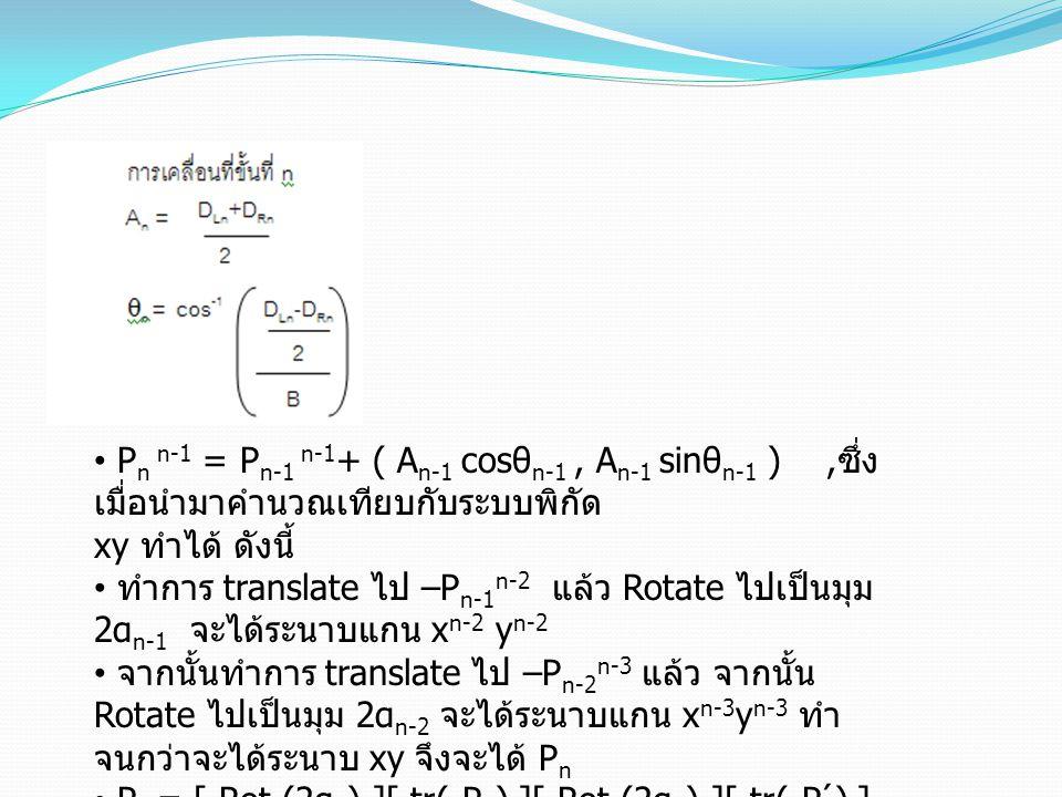 • P n n-1 = P n-1 n-1 + ( A n-1 cosθ n-1, A n-1 sinθ n-1 ), ซึ่ง เมื่อนำมาคำนวณเทียบกับระบบพิกัด xy ทำได้ ดังนี้ • ทำการ translate ไป –P n-1 n-2 แล้ว Rotate ไปเป็นมุม 2α n-1 จะได้ระนาบแกน x n-2 y n-2 • จากนั้นทำการ translate ไป –P n-2 n-3 แล้ว จากนั้น Rotate ไปเป็นมุม 2α n-2 จะได้ระนาบแกน x n-3 y n-3 ทำ จนกว่าจะได้ระนาบ xy จึงจะได้ P n • P n = [ Rot (2α 0 ) ][ tr(-P 1 ) ][ Rot (2α 1 ) ][ tr(-P 2 ́) ]… [ Rot (2α n-1 ) ][ tr(-P n-1 n-2 ) ]P n n-1