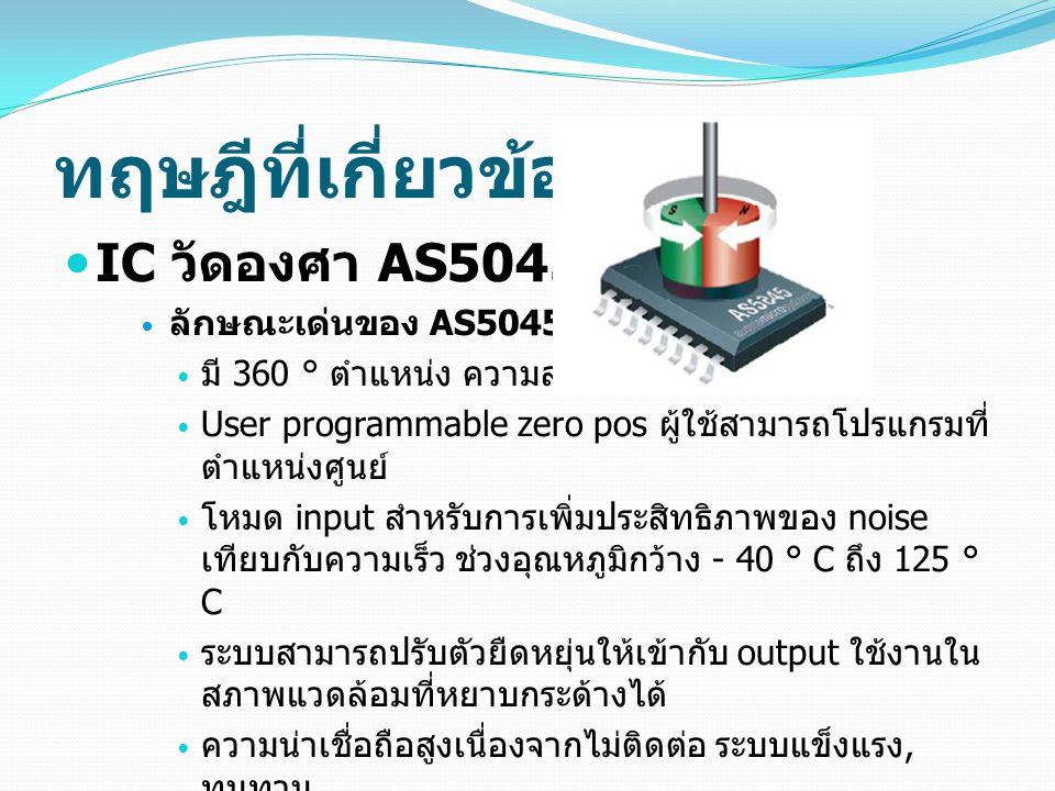 ทฤษฎีที่เกี่ยวข้อง  IC วัดองศา AS5045  ลักษณะเด่นของ AS5045  มี 360 ° ตำแหน่ง ความละเอียดสูง  User programmable zero pos ผู้ใช้สามารถโปรแกรมที่ ตำแหน่งศูนย์  โหมด input สำหรับการเพิ่มประสิทธิภาพของ noise เทียบกับความเร็ว ช่วงอุณหภูมิกว้าง - 40 ° C ถึง 125 ° C  ระบบสามารถปรับตัวยืดหยุ่นให้เข้ากับ output ใช้งานใน สภาพแวดล้อมที่หยาบกระด้างได้  ความน่าเชื่อถือสูงเนื่องจากไม่ติดต่อ ระบบแข็งแรง, ทนทาน