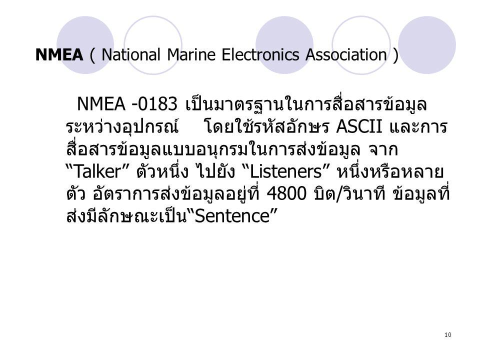 10 NMEA ( National Marine Electronics Association ) NMEA -0183 เป็นมาตรฐานในการสื่อสารข้อมูล ระหว่างอุปกรณ์ โดยใช้รหัสอักษร ASCII และการ สื่อสารข้อมูล