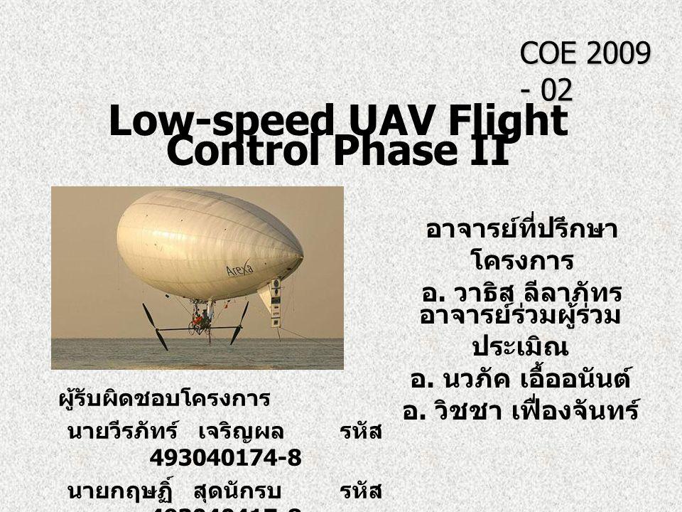 Low-speed UAV Flight Control Phase II COE 2009 - 02 อาจารย์ที่ปรึกษา โครงการ อ. วาธิส ลีลาภัทร อาจารย์ร่วมผู้ร่วม ประเมิณ อ. นวภัค เอื้ออนันต์ อ. วิชช