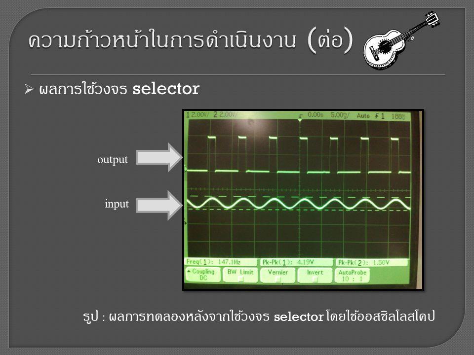  ผลการใช้วงจร selector รูป : ผลการทดลองหลังจากใช้วงจร selector โดยใช้ออสซิลโลสโคป input output
