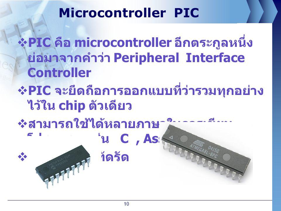 Microcontroller PIC  PIC คือ microcontroller อีกตระกูลหนึ่ง ย่อมาจากคำว่า Peripheral Interface Controller  PIC จะยึดถือการออกแบบที่ว่ารวมทุกอย่าง ไว