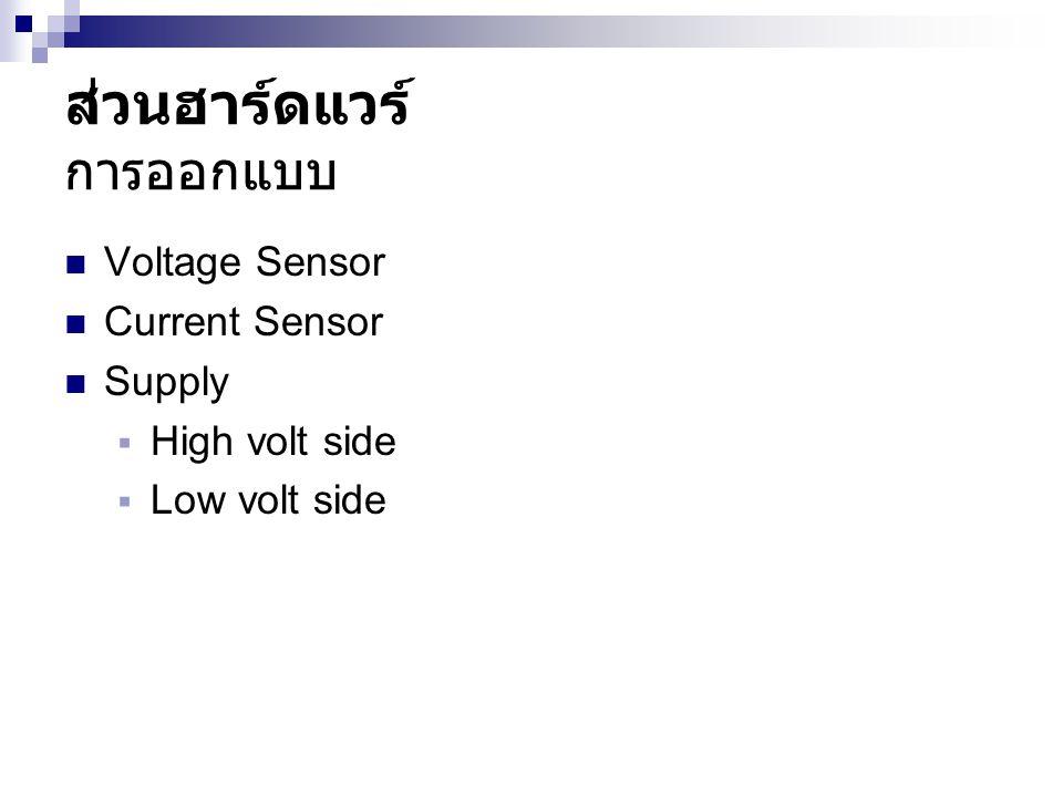 ส่วนฮาร์ดแวร์ การออกแบบ  Voltage Sensor  Current Sensor  Supply  High volt side  Low volt side