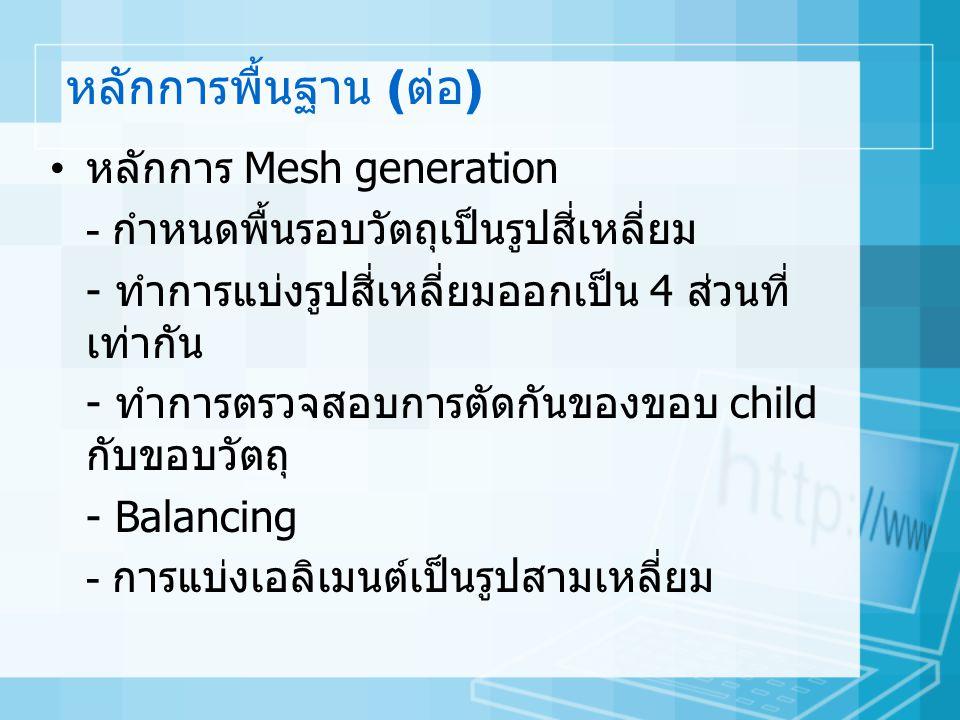หลักการพื้นฐาน ( ต่อ ) • หลักการ Mesh generation - กำหนดพื้นรอบวัตถุเป็นรูปสี่เหลี่ยม - ทำการแบ่งรูปสี่เหลี่ยมออกเป็น 4 ส่วนที่ เท่ากัน - ทำการตรวจสอบการตัดกันของขอบ child กับขอบวัตถุ - Balancing - การแบ่งเอลิเมนต์เป็นรูปสามเหลี่ยม