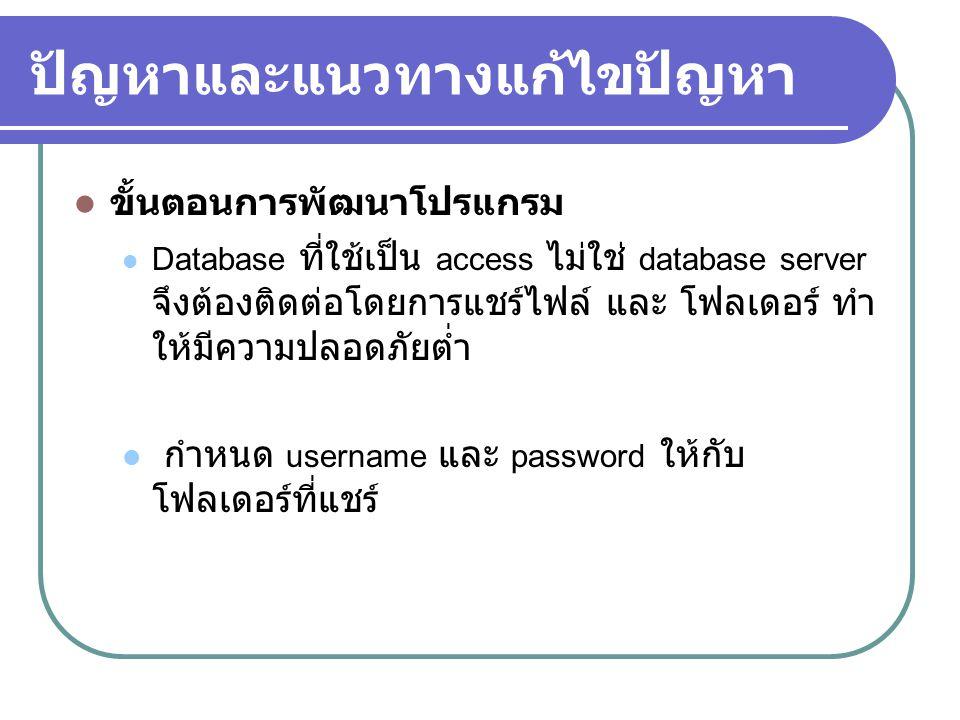 ปัญหาและแนวทางแก้ไขปัญหา  ขั้นตอนการพัฒนาโปรแกรม  Database ที่ใช้เป็น access ไม่ใช่ database server จึงต้องติดต่อโดยการแชร์ไฟล์ และ โฟลเดอร์ ทำ ให้มีความปลอดภัยต่ำ  กำหนด username และ password ให้กับ โฟลเดอร์ที่แชร์