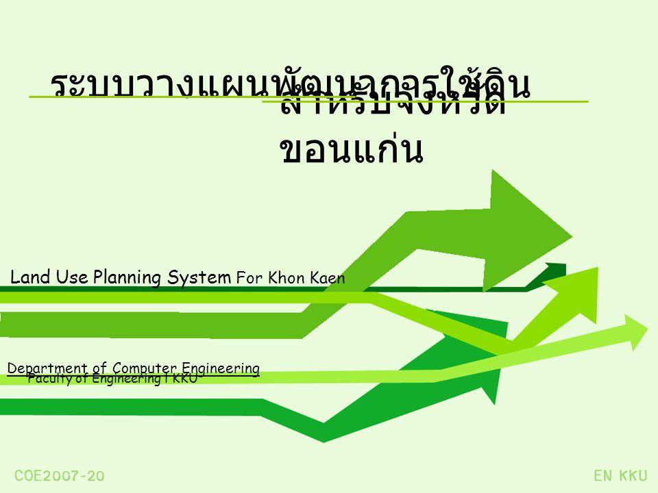 ระบบวางแผนพัฒนาการใช้ดิน Land Use Planning System For Khon Kaen สำหรับจังหวัด ขอนแก่น Department of Computer Engineering Faculty of Engineering l KKU