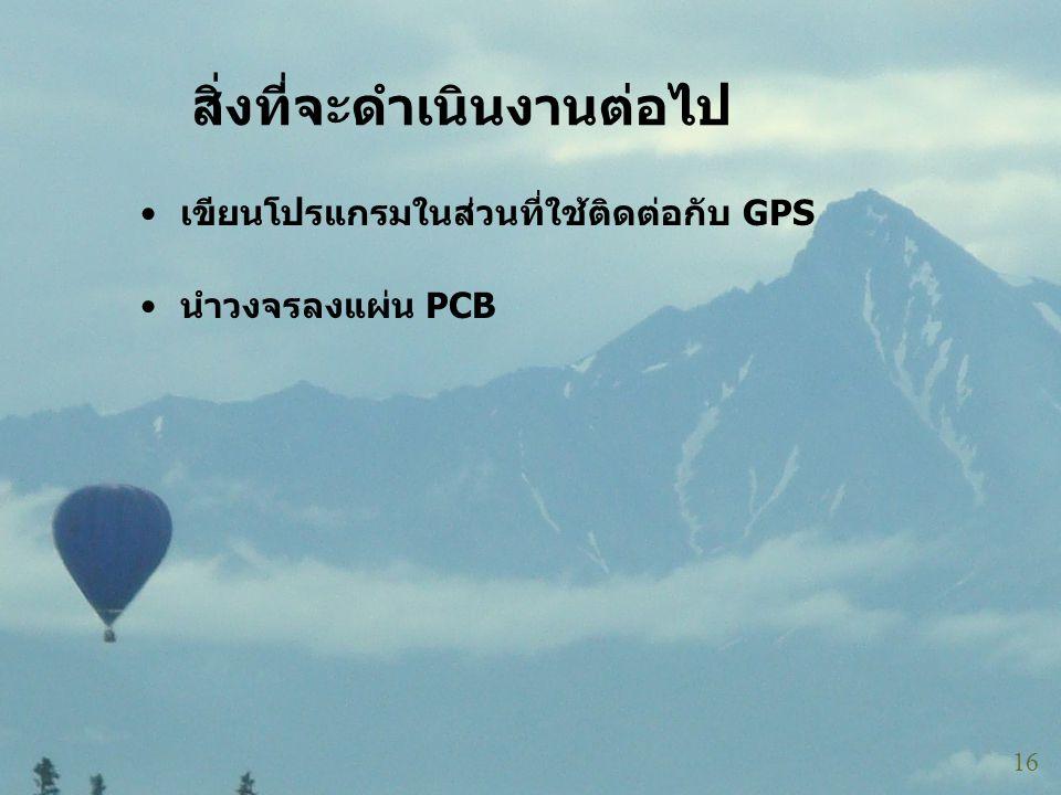 สิ่งที่จะดำเนินงานต่อไป 16 • เขียนโปรแกรมในส่วนที่ใช้ติดต่อกับ GPS • นำวงจรลงแผ่น PCB
