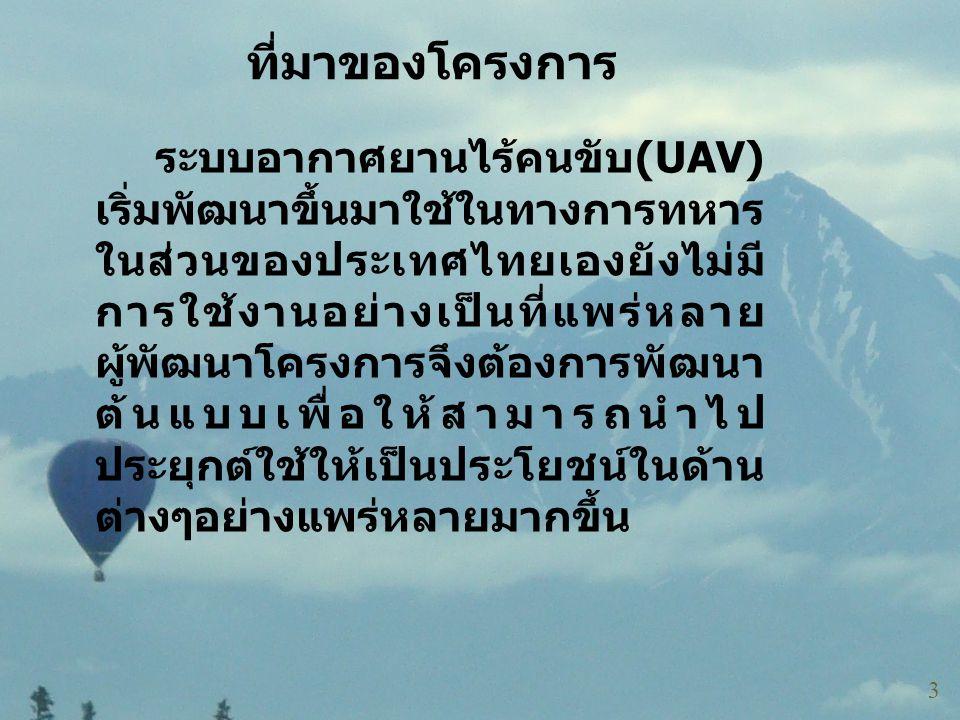 ที่มาของโครงการ ระบบอากาศยานไร้คนขับ (UAV) เริ่มพัฒนาขึ้นมาใช้ในทางการทหาร ในส่วนของประเทศไทยเองยังไม่มี การใช้งานอย่างเป็นที่แพร่หลาย ผู้พัฒนาโครงการ