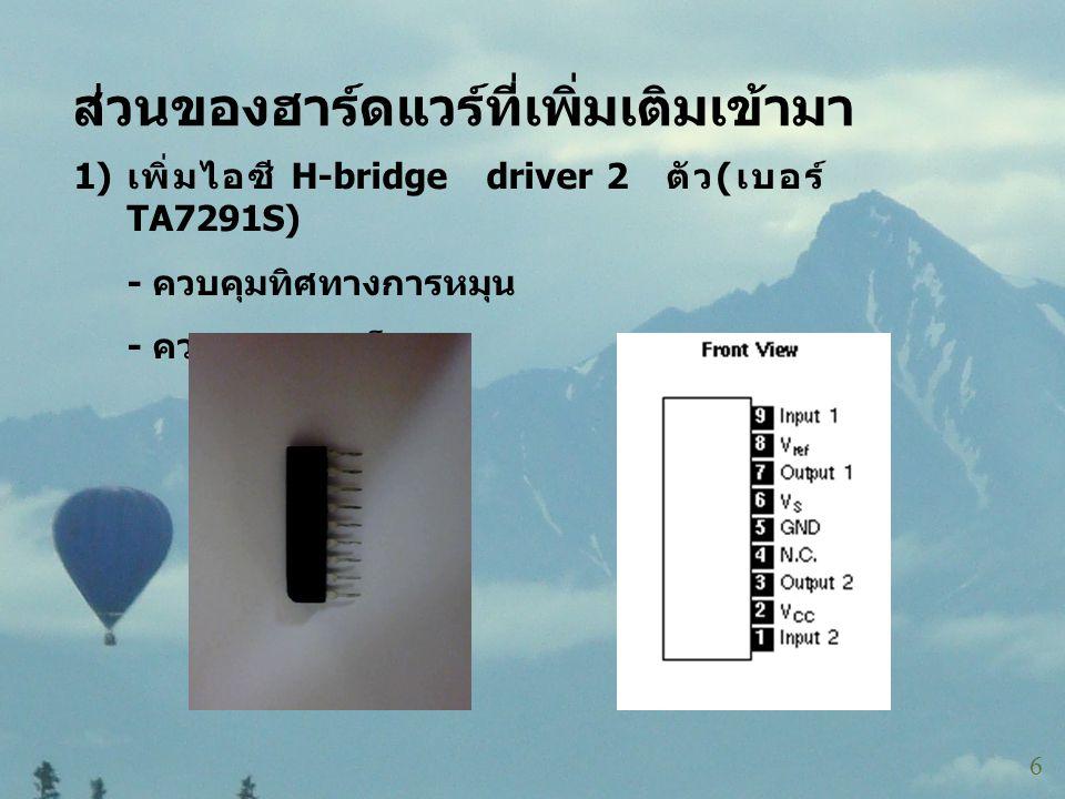 ส่วนของฮาร์ดแวร์ที่เพิ่มเติมเข้ามา 6 1) เพิ่มไอซี H-bridge driver 2 ตัว ( เบอร์ TA7291S) - ควบคุมทิศทางการหมุน - ควบคุมความเร็ว