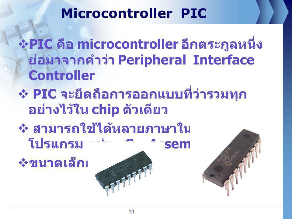 Microcontroller PIC  PIC คือ microcontroller อีกตระกูลหนึ่ง ย่อมาจากคำว่า Peripheral Interface Controller  PIC จะยึดถือการออกแบบที่ว่ารวมทุก อย่างไว