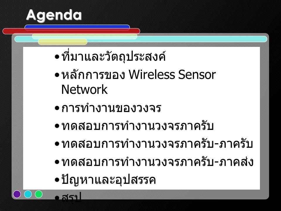 Agenda • ที่มาและวัตถุประสงค์ • หลักการของ Wireless Sensor Network • การทำงานของวงจร • ทดสอบการทำงานวงจรภาครับ • ทดสอบการทำงานวงจรภาครับ - ภาครับ • ทด