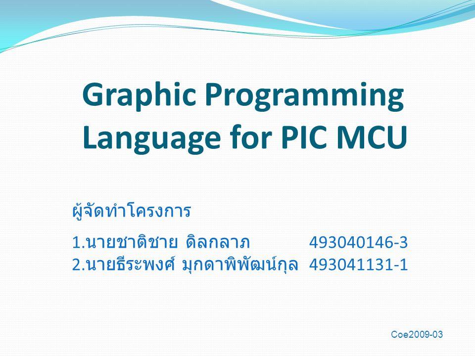Graphic Programming Language for PIC MCU ผู้จัดทำโครงการ 1. นายชาติชาย ดิลกลาภ 493040146-3 2. นายธีระพงศ์ มุกดาพิพัฒน์กุล 493041131-1 Coe2009-03