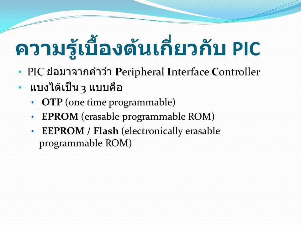 ความรู้เบื้องต้นเกี่ยวกับ PIC • PIC ย่อมาจากคำว่า Peripheral Interface Controller • แบ่งได้เป็น 3 แบบคือ • OTP (one time programmable) • EPROM (erasab