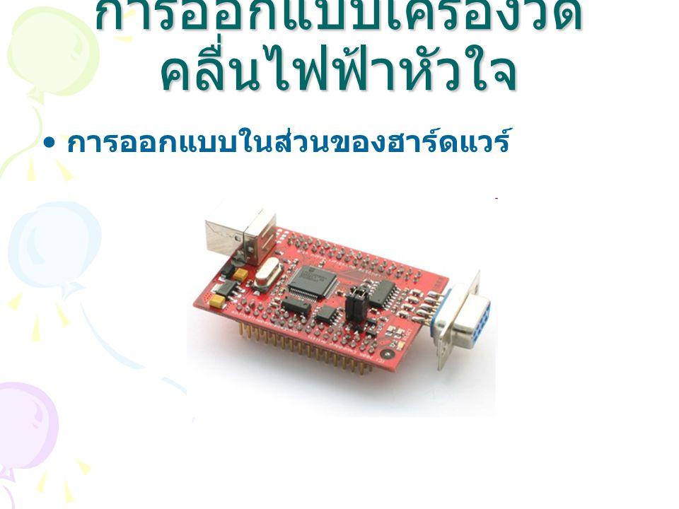 การออกแบบเครื่องวัด คลื่นไฟฟ้าหัวใจ • การออกแบบในส่วนของฮาร์ดแวร์