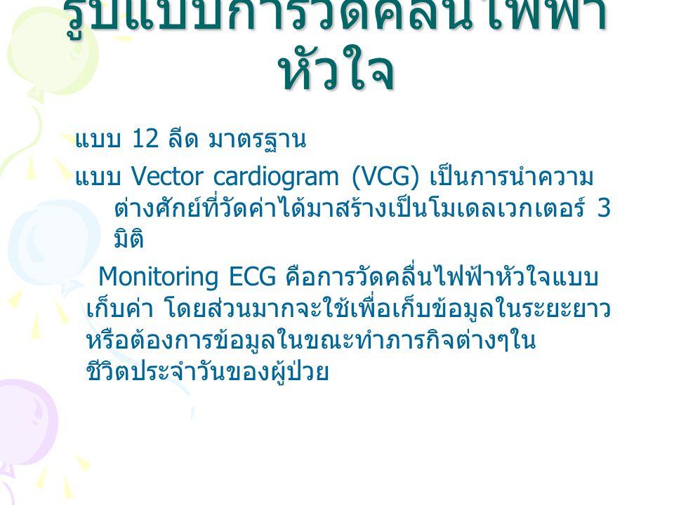 รูปแบบการวัดคลื่นไฟฟ้า หัวใจ แบบ 12 ลีด มาตรฐาน แบบ Vector cardiogram (VCG) เป็นการนำความ ต่างศักย์ที่วัดค่าได้มาสร้างเป็นโมเดลเวกเตอร์ 3 มิติ Monitor