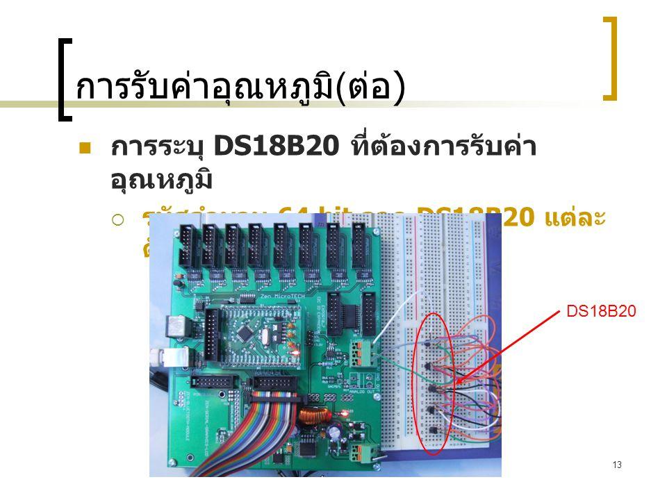 13 การรับค่าอุณหภูมิ ( ต่อ )  การระบุ DS18B20 ที่ต้องการรับค่า อุณหภูมิ  รหัสจำนวน 64 bit จาก DS18B20 แต่ละ ตัว DS18B20