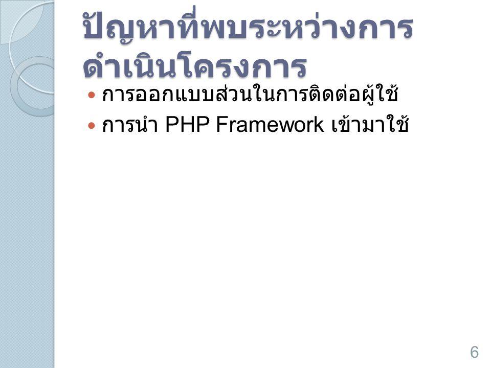 ปัญหาที่พบระหว่างการ ดำเนินโครงการ  การออกแบบส่วนในการติดต่อผู้ใช้  การนำ PHP Framework เข้ามาใช้ 6