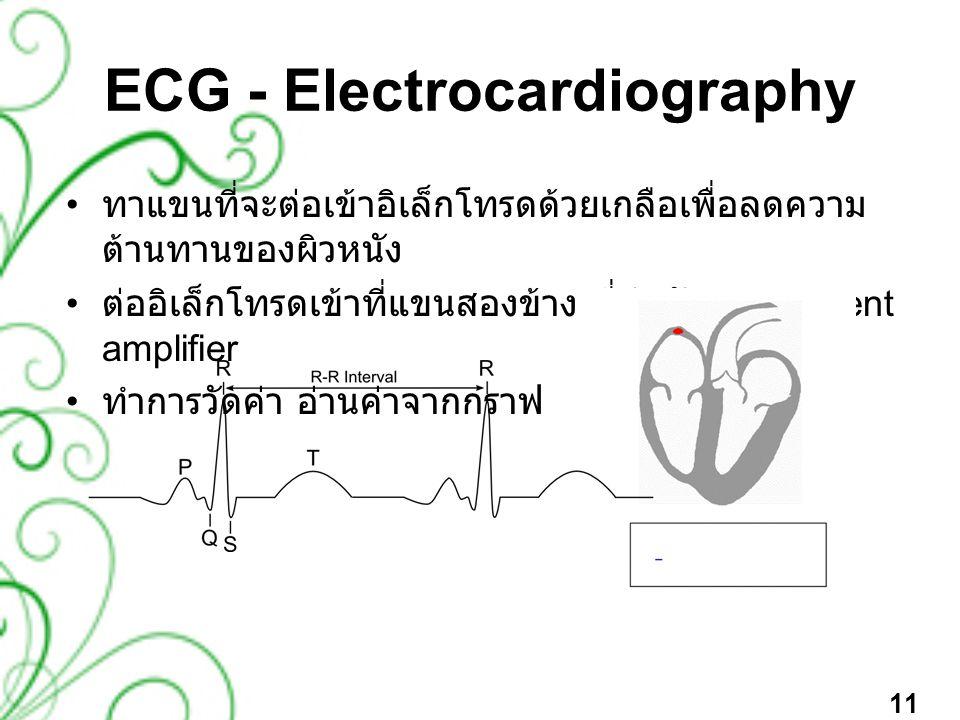 ECG - Electrocardiography • ทาแขนที่จะต่อเข้าอิเล็กโทรดด้วยเกลือเพื่อลดความ ต้านทานของผิวหนัง • ต่ออิเล็กโทรดเข้าที่แขนสองข้าง ที่ต่อกับ Instrument am