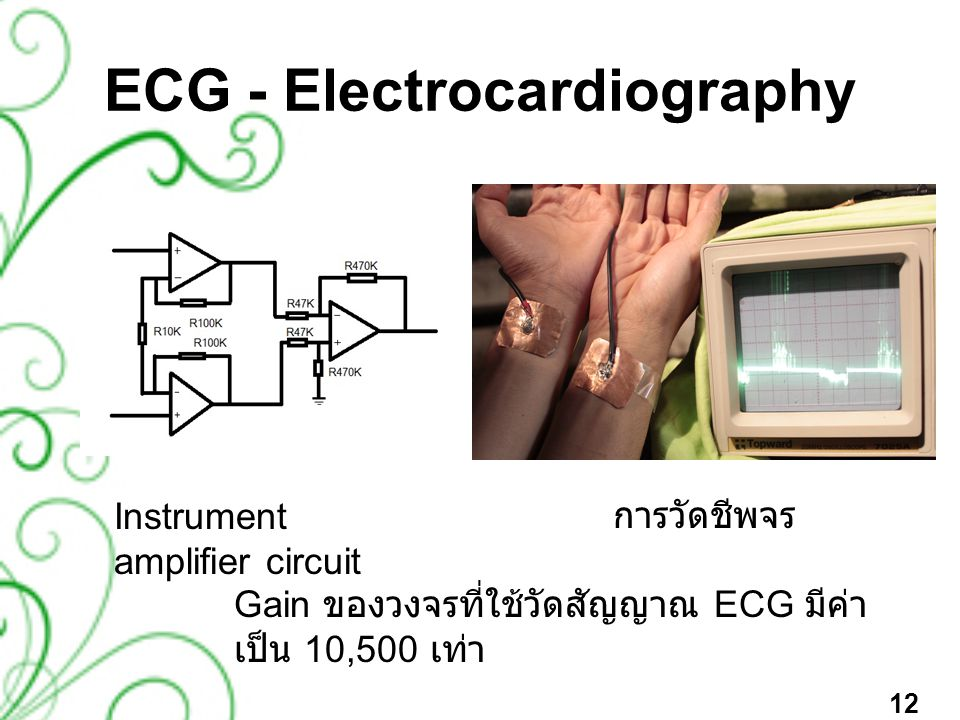 ECG - Electrocardiography Instrument amplifier circuit การวัดชีพจร Gain ของวงจรที่ใช้วัดสัญญาณ ECG มีค่า เป็น 10,500 เท่า 12