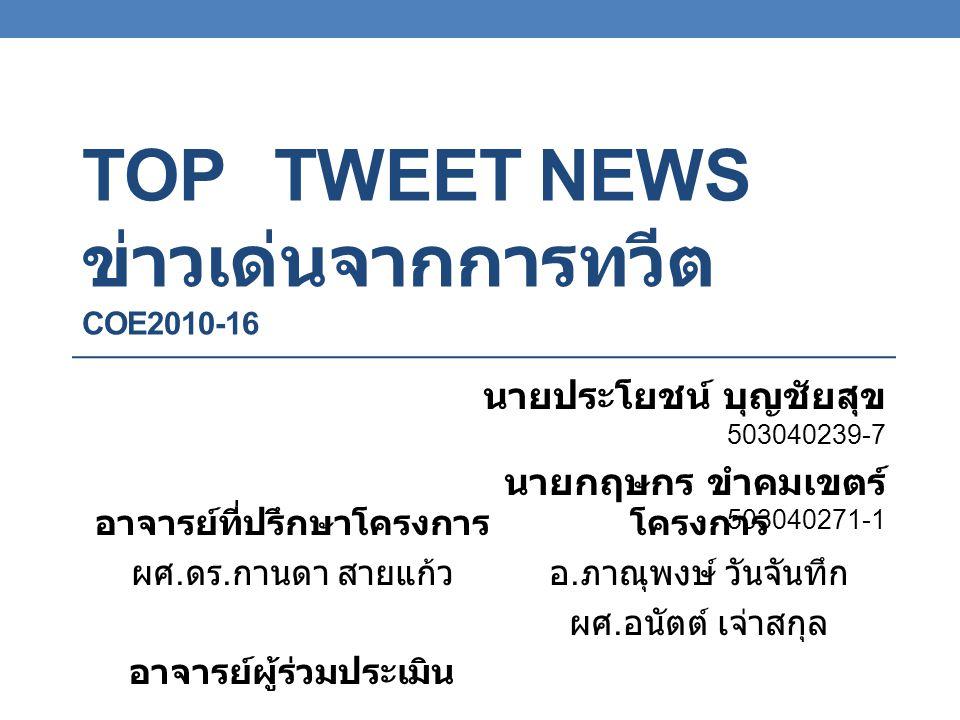 TOP TWEET NEWS ข่าวเด่นจากการทวีต COE2010-16 นายประโยชน์ บุญชัยสุข 503040239-7 นายกฤษกร ขำคมเขตร์ 503040271-1 อาจารย์ที่ปรึกษาโครงการ ผศ.