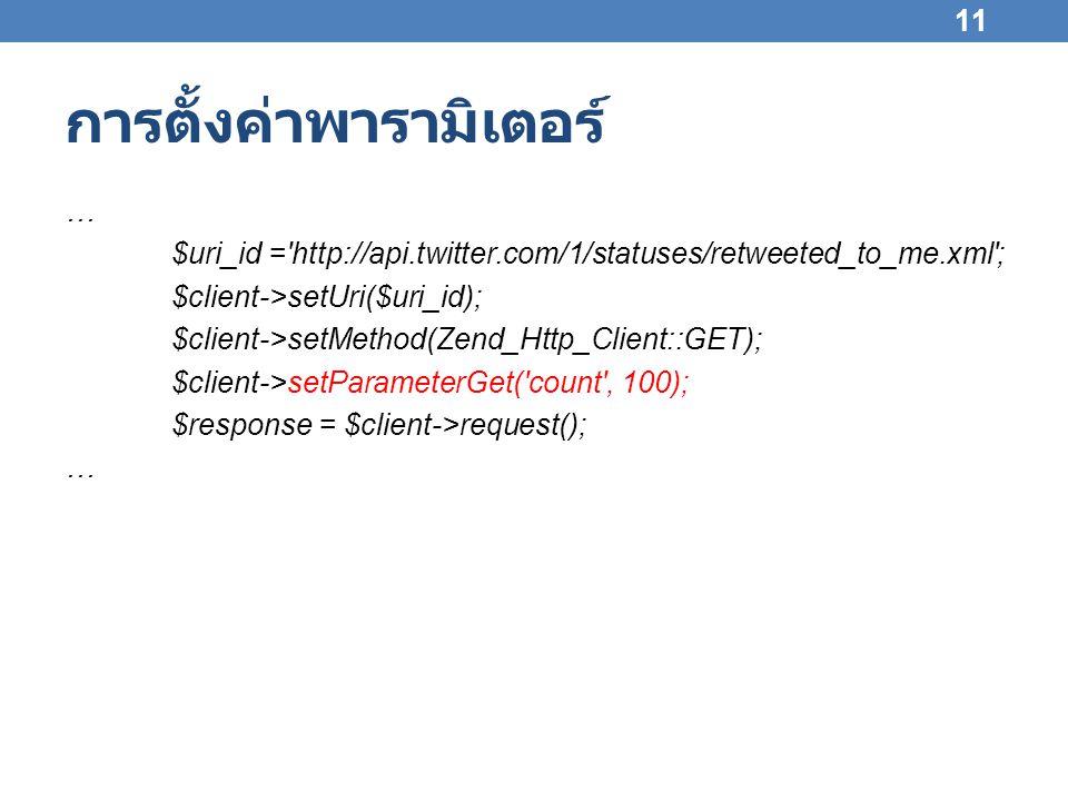 การตั้งค่าพารามิเตอร์ … $uri_id = http://api.twitter.com/1/statuses/retweeted_to_me.xml ; $client->setUri($uri_id); $client->setMethod(Zend_Http_Client::GET); $client->setParameterGet( count , 100); $response = $client->request(); … 11