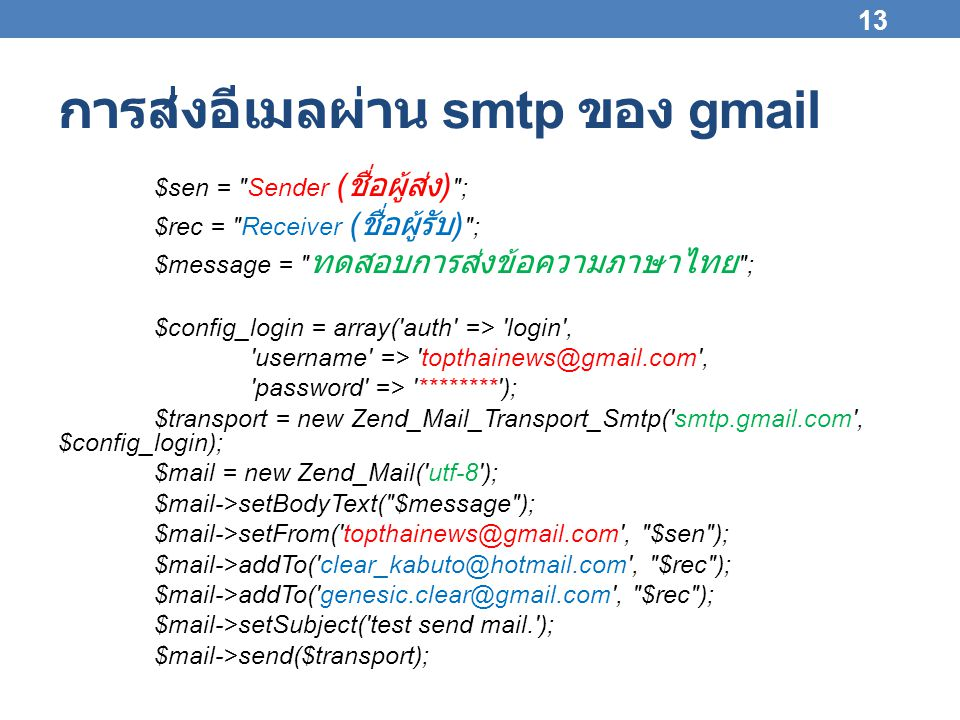 การส่งอีเมลผ่าน smtp ของ gmail $sen = Sender ( ชื่อผู้ส่ง ) ; $rec = Receiver ( ชื่อผู้รับ ) ; $message = ทดสอบการส่งข้อความภาษาไทย ; $config_login = array( auth => login , username => topthainews@gmail.com , password => ******** ); $transport = new Zend_Mail_Transport_Smtp( smtp.gmail.com , $config_login); $mail = new Zend_Mail( utf-8 ); $mail->setBodyText( $message ); $mail->setFrom( topthainews@gmail.com , $sen ); $mail->addTo( clear_kabuto@hotmail.com , $rec ); $mail->addTo( genesic.clear@gmail.com , $rec ); $mail->setSubject( test send mail. ); $mail->send($transport); 13