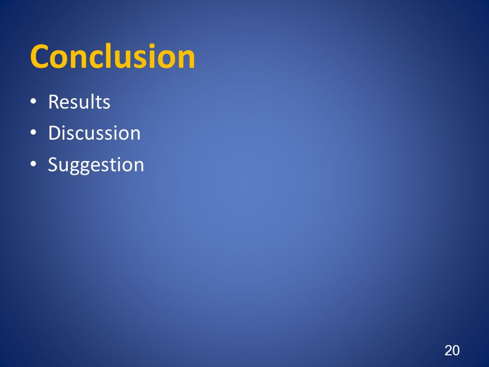 Conclusion • Results • Discussion • Suggestion 20