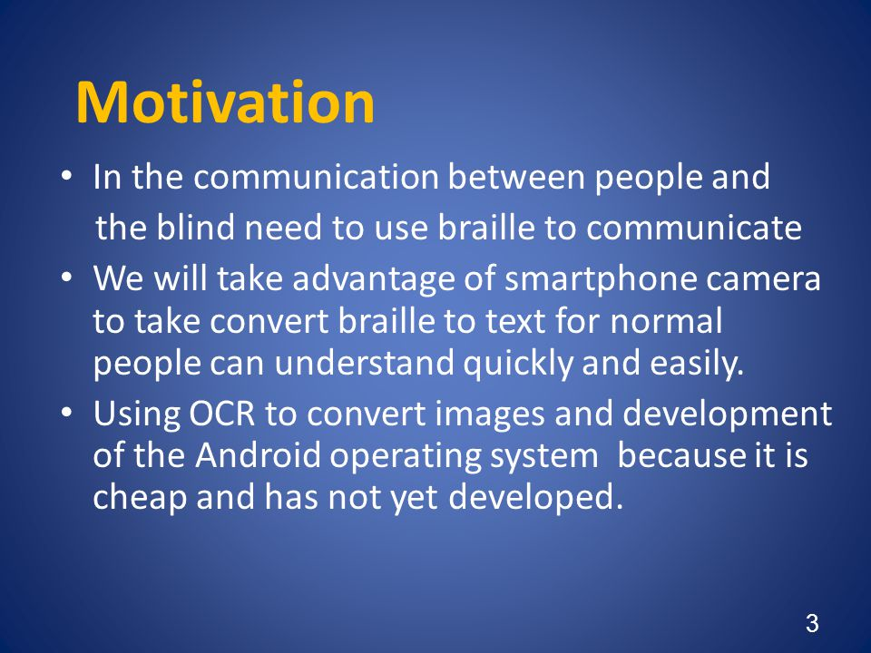 Motivation • In the communication between people and the blind need to use braille to communicate • We will take advantage of smartphone camera to tak